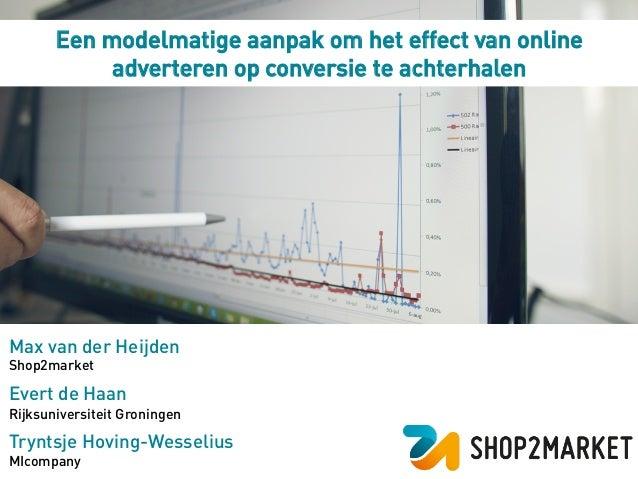 Een modelmatige aanpak om het effect van online adverteren op conversie te achterhalen Max van der Heijden Shop2market Eve...