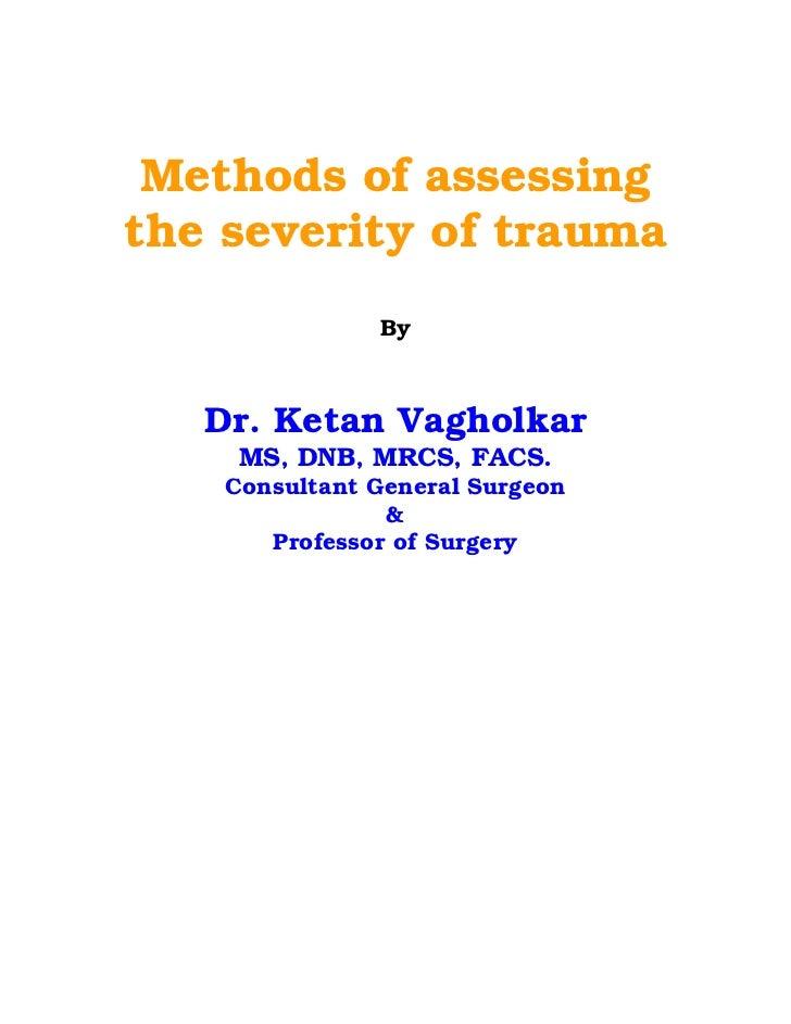 Methods of assessingthe severity of trauma               By   Dr. Ketan Vagholkar     MS, DNB, MRCS, FACS.    Consultant G...