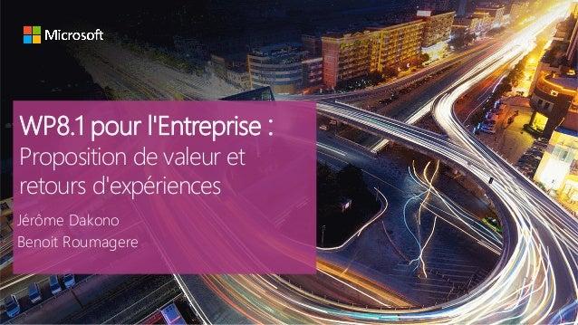 WP8.1 pour l'Entreprise : Proposition de valeur et retours d'expériences Jérôme Dakono Benoit Roumagere