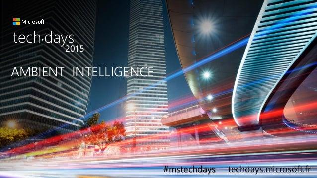 AMBIENT INTELLIGENCE tech days• 2015 #mstechdays techdays.microsoft.fr