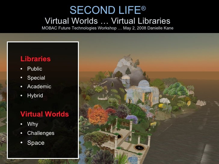 SECOND LIFE ® Virtual Worlds … Virtual Libraries MOBAC Future Technologies Workshop … May 2, 2008 Danielle Kane <ul><ul><l...