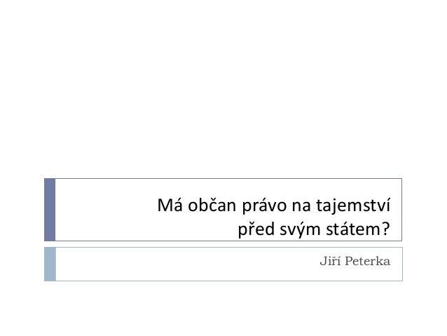Má občan právo na tajemství        před svým státem?                  Jiří Peterka
