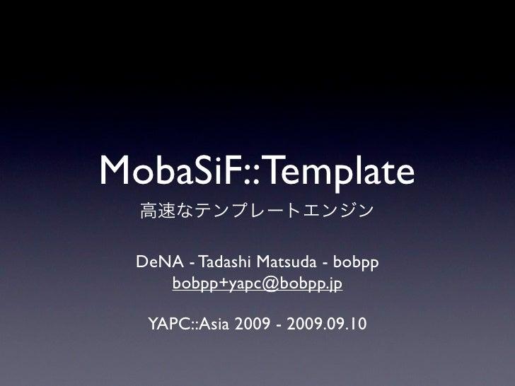 MobaSiF::Template  DeNA - Tadashi Matsuda - bobpp     bobpp+yapc@bobpp.jp    YAPC::Asia 2009 - 2009.09.10