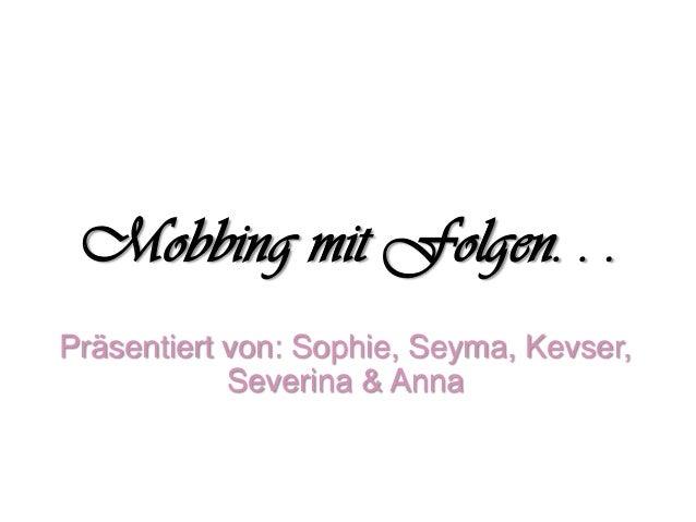 Mobbing mit Folgen. . .Präsentiert von: Sophie, Seyma, Kevser,Severina & Anna