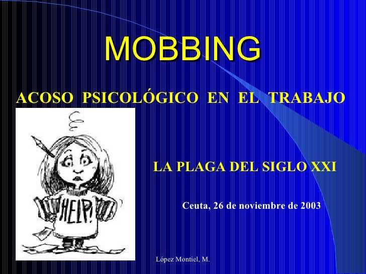 MOBBING López Montiel, M. ACOSO  PSICOLÓGICO  EN  EL  TRABAJO LA PLAGA DEL SIGLO XXI Ceuta, 26 de noviembre de 2003