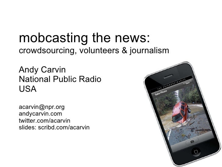 mobcasting the news: crowdsourcing, volunteers & journalism Andy Carvin National Public Radio USA [email_address] andycarv...