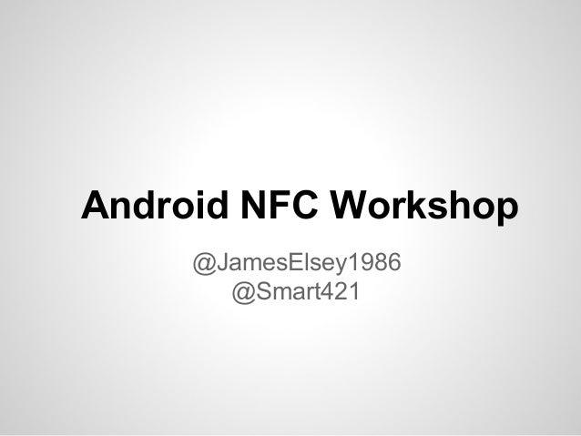 Android NFC Workshop @JamesElsey1986 @Smart421