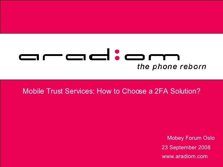 Mobile Trust Services: How to Choose a 2FA Solution? www.aradiom.com Mobey Forum Oslo 23 September 2008