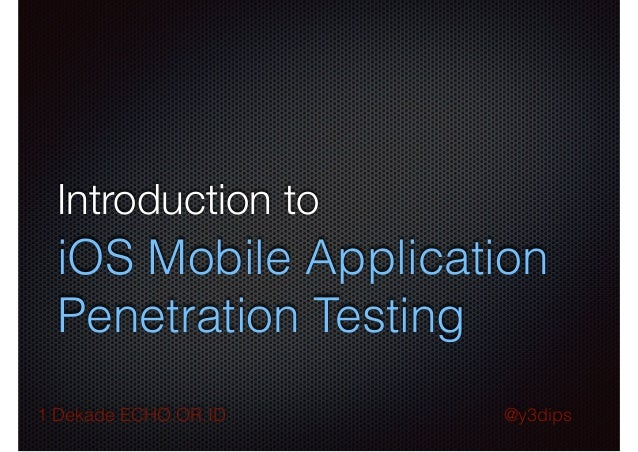 Introduction to  iOS Mobile Application Penetration Testing 1 Dekade ECHO.OR.ID  @y3dips