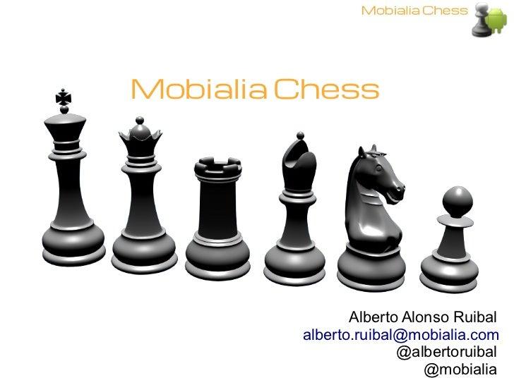 Mobialia Chess                Alberto Alonso Ruibal         alberto.ruibal@mobialia.com                       @albertoruib...