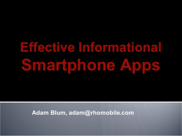 Adam Blum, adam@rhomobile.com Effective Informational Smartphone Apps