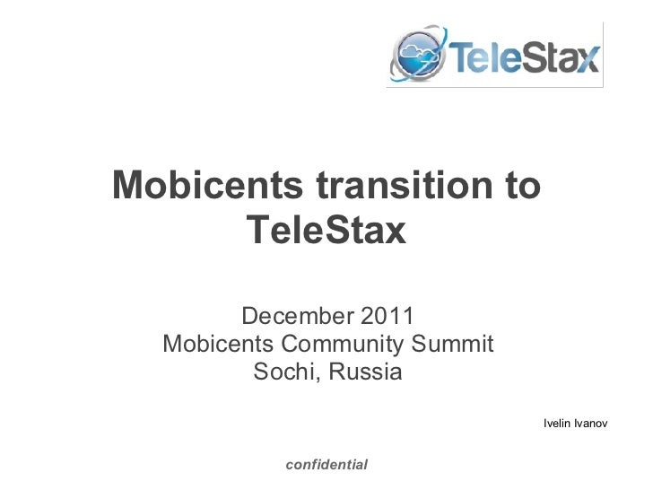 Mobicents transition to TeleStax confidential December 2011 Mobicents Community Summit Sochi, Russia Ivelin Ivanov