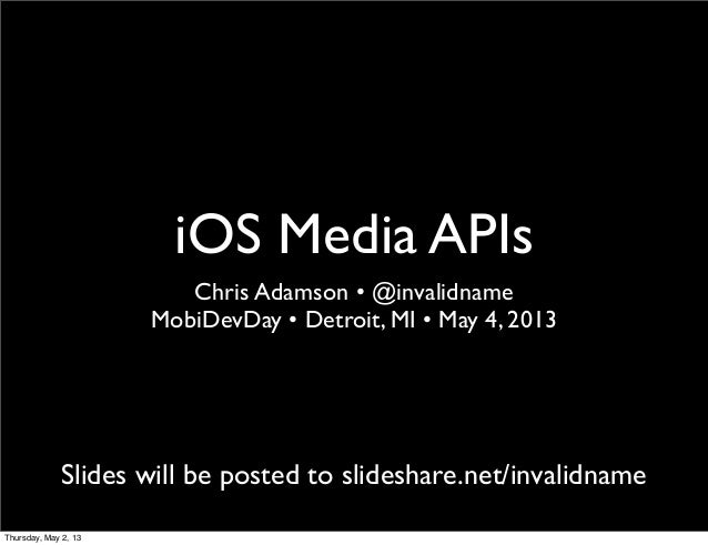 iOS Media APIsChris Adamson • @invalidnameMobiDevDay • Detroit, MI • May 4, 2013Slides will be posted to slideshare.net/in...