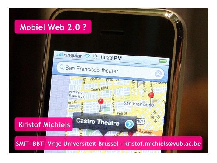 Mobiel Web 2.0 ? Kristof Michiels SMIT-IBBT- Vrije Universiteit Brussel – kristof.michiels @vub.ac.be
