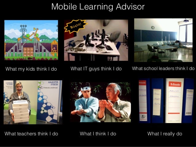 Mobile Learning Advisor  What my kids think I do  What teachers think I do  What IT guys think I do  What I think I do  Wh...