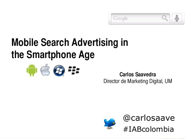 Mobile Search Advertising in the Smartphone Age Carlos Saavedra Director de Marketing Digital, UM @carlosaave #IABcolom...