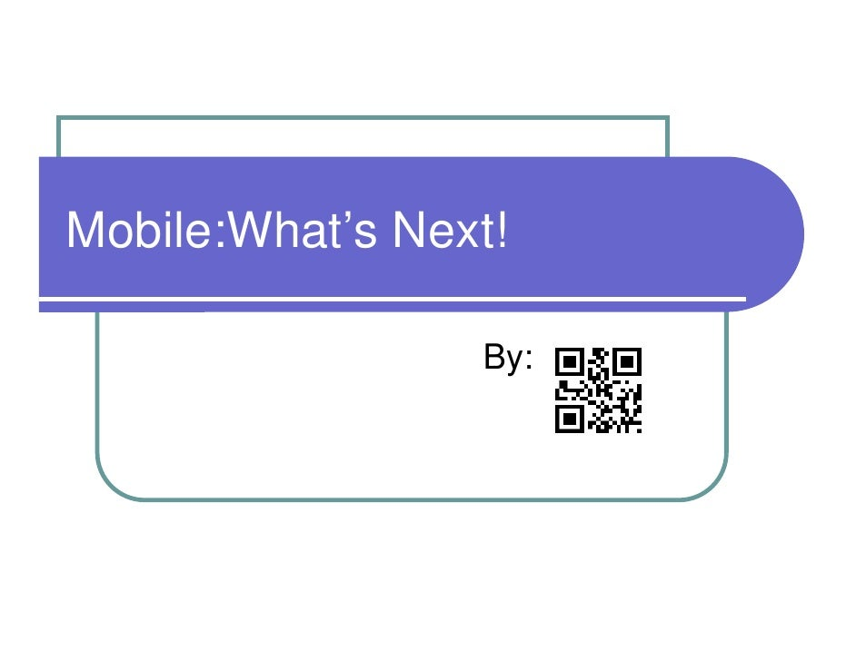 Mobile:What's Next!                   By: