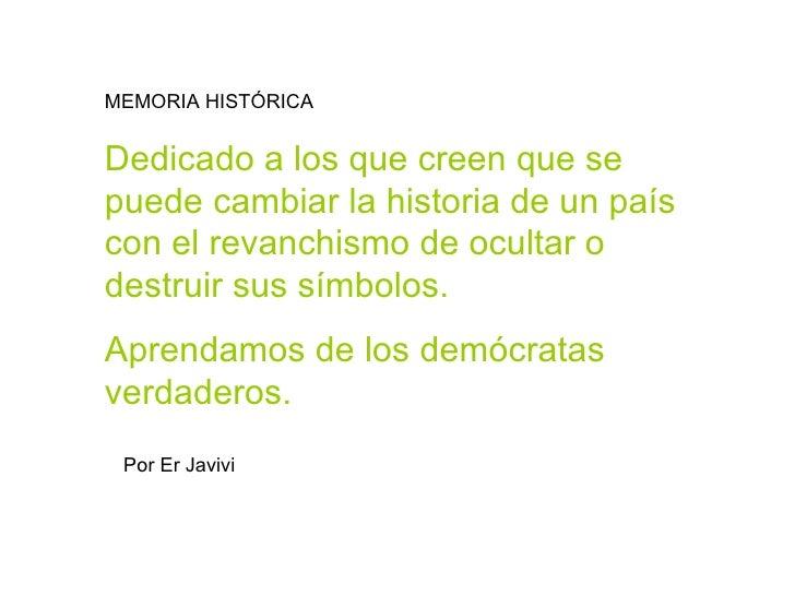 MEMORIA HISTÓRICA  Dedicado a los que creen que se puede cambiar la historia de un país con el revanchismo de ocultar o de...