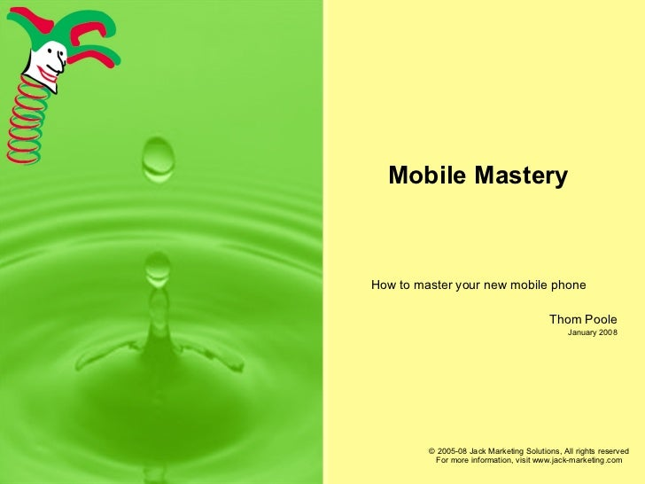 Mobile Mastery How to master your new mobile phone Thom Poole January 2008