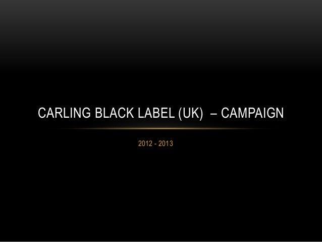 2012 - 2013 CARLING BLACK LABEL (UK) – CAMPAIGN
