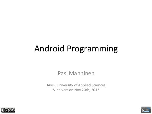 Android	   Programming	    Pasi	   Manninen	    	     JAMK	   University	   of	   Applied	   Sciences	    Slide	   version...