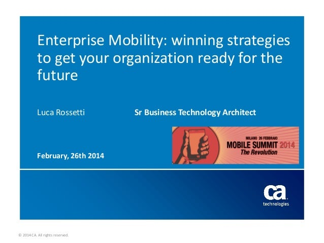Enterprise Mobility: winning strategies to get your organization ready for the future Luca Rossetti  February, 26th 2014  ...
