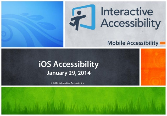 Mobile Accessibility  iOS Accessibility January 29, 2014 © 2014 Interactive Accessibility
