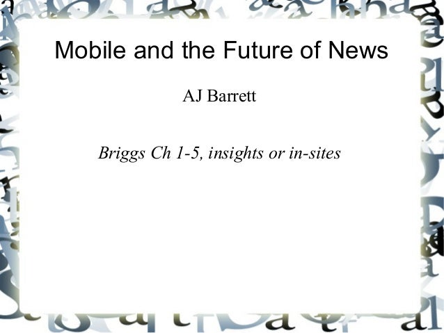 Mobile and the Future of News AJ Barrett Briggs Ch 1-5, insights or in-sites
