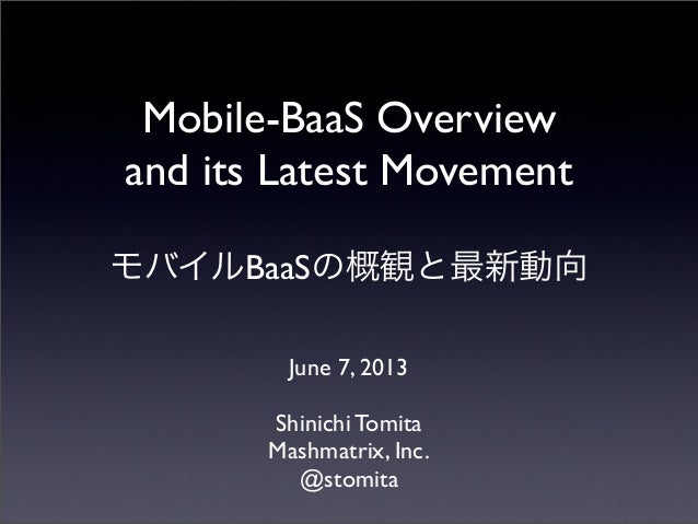Mobile-BaaS Overviewand its Latest MovementモバイルBaaSの概観と最新動向June 7, 2013Shinichi TomitaMashmatrix, Inc.@stomita