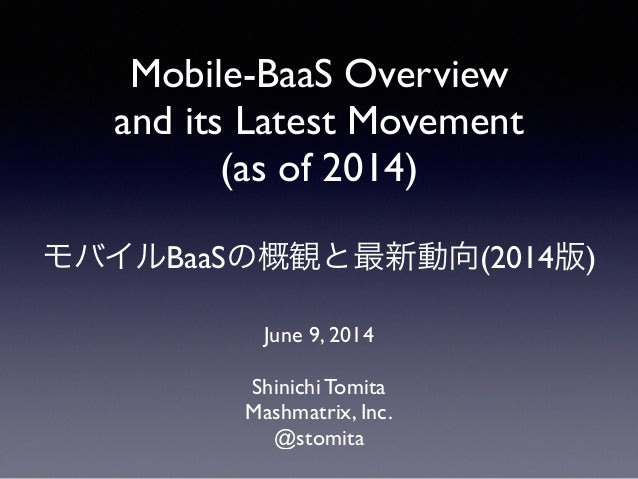 Mobile-BaaS Overview and its Latest Movement (as of 2014) ! モバイルBaaSの概観と最新動向(2014版) June 9, 2014 Shinichi Tomita  Mashm...
