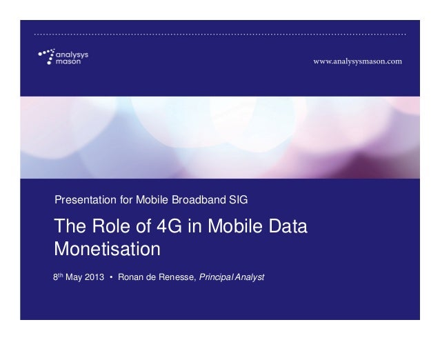 Source: Analysys Mason, 2013The Role of 4G in Mobile DataMonetisationPresentation for Mobile Broadband SIG8th May 2013 • R...