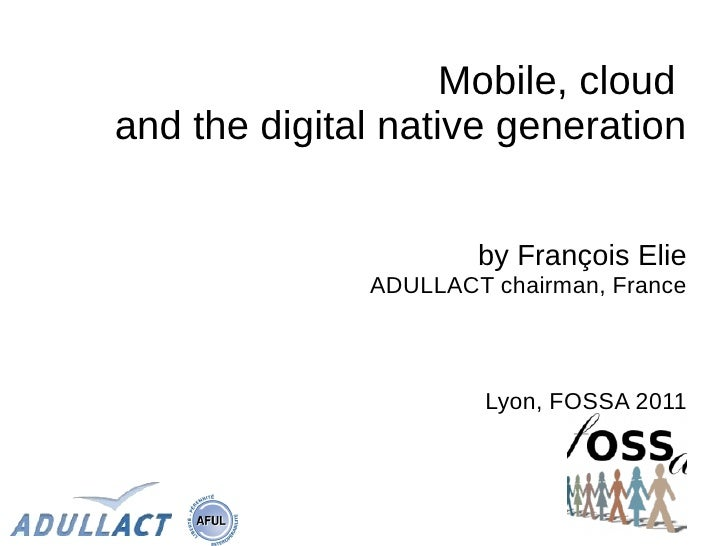 Mobile, cloudand the digital native generation                      by François Elie              ADULLACT chairman, Franc...