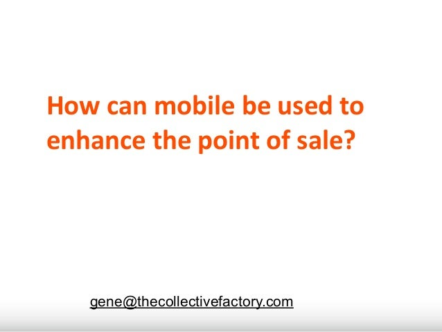 How	  can	  mobile	  be	  used	  to	  enhance	  the	  point	  of	  sale?     gene@thecollectivefactory.com