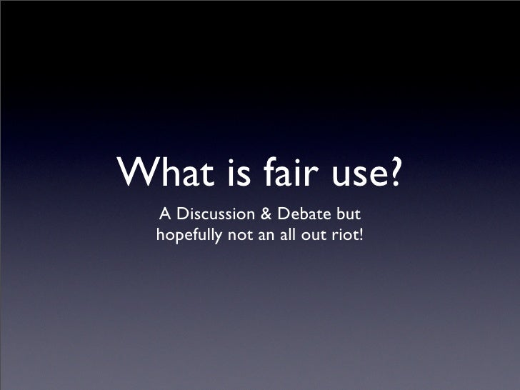 What is fair use?   A Discussion & Debate but   hopefully not an all out riot!