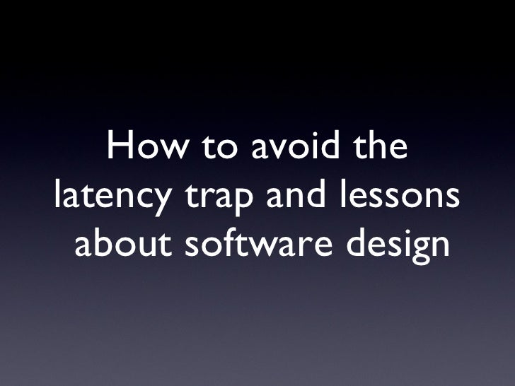 How to avoid the latency trap and lessons  about software design