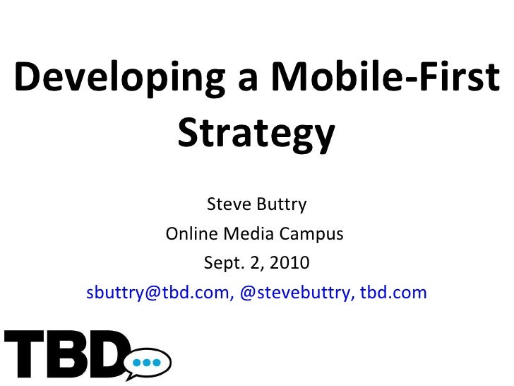 Developing a Mobile-First Strategy Steve Buttry Online Media Campus  Sept. 2, 2010 [email_address] ,   @stevebuttry, tbd.com