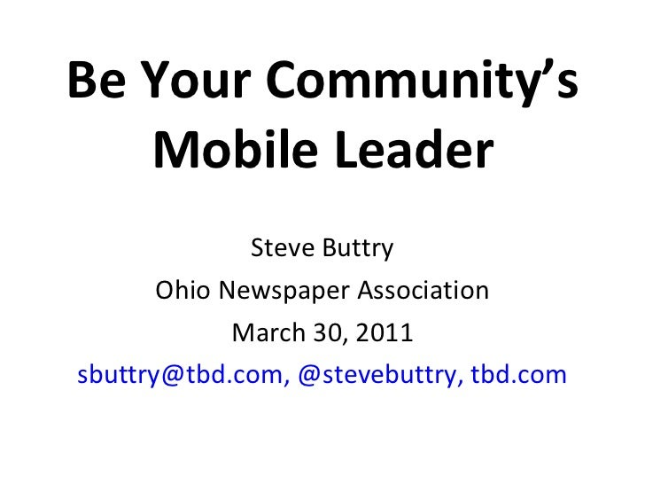 Be Your Community's Mobile Leader Steve Buttry Ohio Newspaper Association March 30, 2011 [email_address] ,   @stevebuttry,...