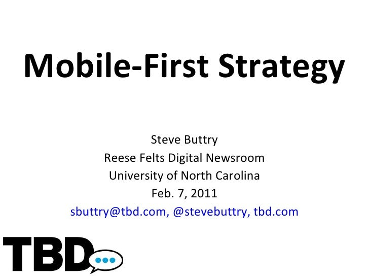 Mobile-First Strategy Steve Buttry Reese Felts Digital Newsroom University of North Carolina Feb. 7, 2011 [email_address] ...
