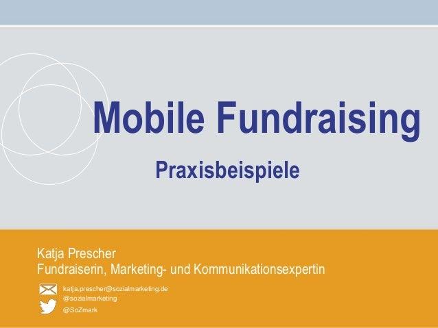 Mobile Fundraising – Katja Prescher katja.prescher@sozialmarketing.de @sozialmarketing @SoZmark Katja Prescher Fundraiseri...