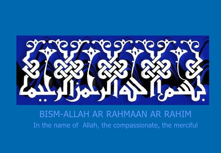 BISM-ALLAH AR RAHMAAN AR RAHIM In the name of  Allah, the compassionate, the merciful