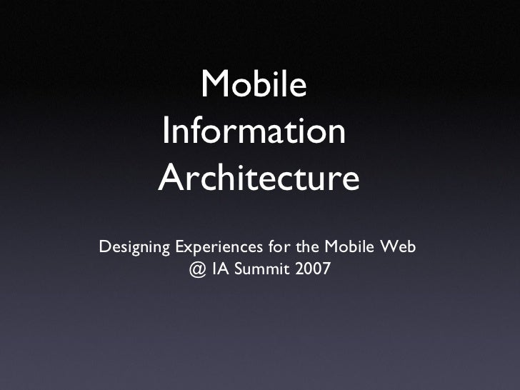 Mobile  Information  Architecture <ul><li>Designing Experiences for the Mobile Web  </li></ul><ul><li>@ IA Summit 2007 </l...