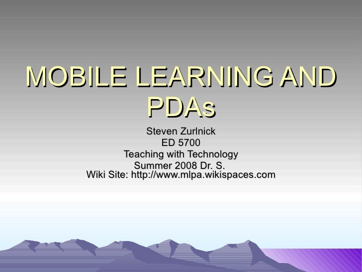 MOBILE LEARNING AND PDAs Steven Zurlnick ED 5700 Teaching with Technology Summer 2008 Dr. S.  Wiki Site: http://www.mlpa.w...