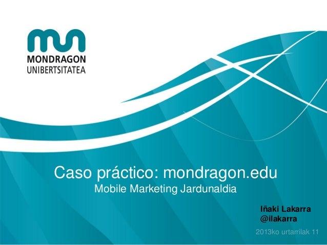 Caso práctico: mondragon.edu     Mobile Marketing Jardunaldia                                     Iñaki Lakarra           ...