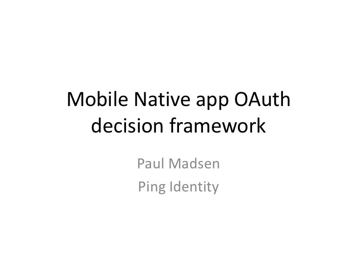 Mobile Native app OAuth  decision framework       Paul Madsen       Ping Identity