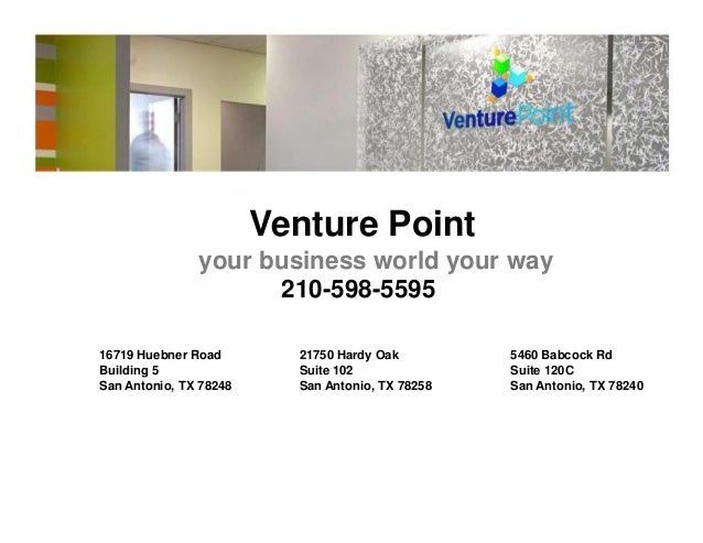 Venture Point your business world your way 210-598-5595 16719 Huebner Road 21750 Hardy Oak 5460 Babcock Rd Building 5 Suit...