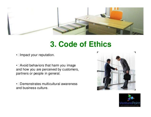 3. Code of Ethics •Impact your reputation. •Avoid behaviors that harm you image and how you are perceived by customers, ...