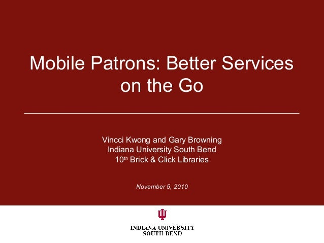 Mobile Patrons: Better Services on the Go Vincci Kwong and Gary Browning Indiana University South Bend 10th Brick & Click ...