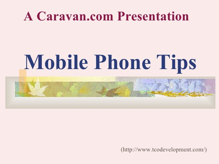 Mobile Phone Tips (http://www.tcodevelopment.com/) A Caravan.com Presentation