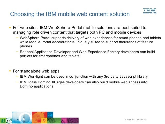 © 2011 IBM Corporation Choosing the IBM mobile web content solution ● For web sites, IBM WebSphere Portal mobile solutions...