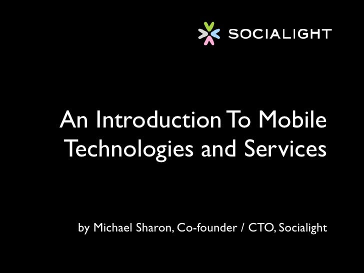 An Introduction To Mobile Technologies and Services    by Michael Sharon, Co-founder / CTO, Socialight